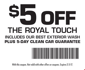 $5 Off The Royal Touch. Includes our Best Exterior Wash. Plus 5-day clean car guarantee. With this coupon. Not valid with other offers or coupons. Expires 2-3-17.