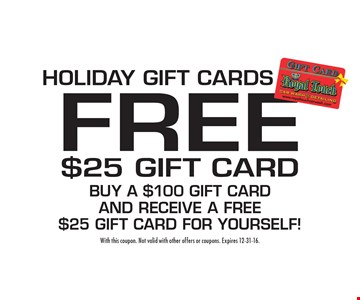 Holiday gift cards. Free $25 gift card. Buy a $100 gift card and receive a free $25 gift card for yourself! With this coupon. Not valid with other offers or coupons. Expires 12-31-16.