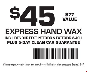 $45 Express Hand Wax. $77 Value. Includes our best interior & exterior wash. Plus 5-day clean car guarantee. With this coupon. Oversize charge may apply. Not valid with other offers or coupons. Expires 2-3-17.