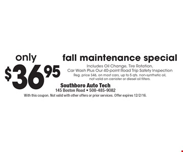 Fall maintenance special $36.95 Includes Oil Change, Tire Rotation, Car Wash Plus Our 40-point Road Trip Safety Inspection. Reg. price $46, on most cars, up to 5 qts. non-synthetic oil, not valid on canister or diesel oil filters. With this coupon. Not valid with other offers or prior services. Offer expires 12/2/16.