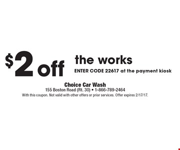 $2 off the works enter code 22617 at the payment kiosk. With this coupon. Not valid with other offers or prior services. Offer expires 2/17/17.