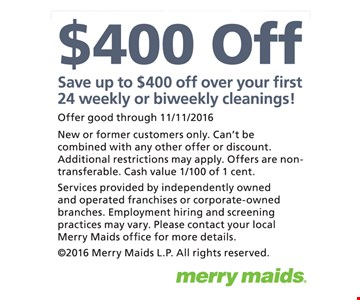 Save up to $400 off over your first 24 weekly or biweekly cleanings! Offer good through 11/11/2016. New or former customers only. Can't be combined with any other offer or discount. Additional restrictions may apply. Offers are non-transferable. Cash value 1/100 of 1 cent. Services provided by independently owned and operated franchises or corporate-owned branches. Employment hiring and screening practices may vary. Please contact your local Merry Maids office for more details. ©2015 Merry Maids L.P. All rights reserved.