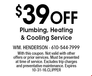 $39 Off Plumbing, Heating & Cooling Service. With this coupon. Not valid with other offers or prior services. Must be presented at time of service. Excludes trip charges and preventative maintenance. Expires 10-31-16. CLIPPER