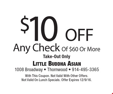 $10 off Any Check Of $60 Or More Take-Out Only. With This Coupon. Not Valid With Other Offers.Not Valid On Lunch Specials. Offer Expires 12/9/16.