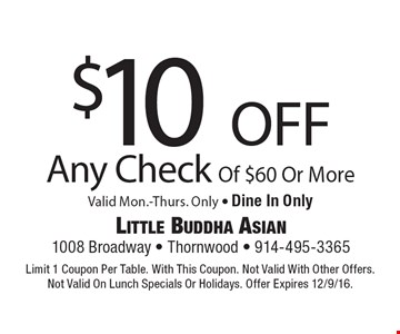 $10 off Any Check Of $60 Or More Valid Mon.-Thurs. Only - Dine In Only. Limit 1 Coupon Per Table. With This Coupon. Not Valid With Other Offers.Not Valid On Lunch Specials Or Holidays. Offer Expires 12/9/16.