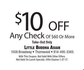 $10 off Any Check Of $60 Or More. Take-Out Only. With This Coupon. Not Valid With Other Offers. Not Valid On Lunch Specials. Offer Expires 1-27-17.