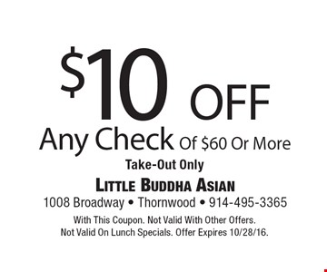$10 off Any Check Of $60 Or More Take-Out Only. With This Coupon. Not Valid With Other Offers. Not Valid On Lunch Specials. Offer Expires 10/28/16.