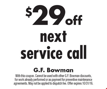$29 off next service call. With this coupon. Cannot be used with other G.F. Bowman discounts,for work already performed or as payment for preventive maintenance agreements. May not be applied to dispatch fee. Offer expires 10/31/16.