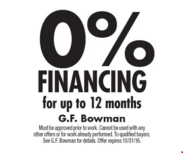 0% FINANCING for up to 12 months . Must be approved prior to work. Cannot be used with any other offers or for work already performed. To qualified buyers.See G.F. Bowman for details. Offer expires 10/31/16.