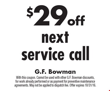 $29 off nextservice call. With this coupon. Cannot be used with other G.F. Bowman discounts,for work already performed or as payment for preventive maintenance agreements. May not be applied to dispatch fee. Offer expires 10/31/16.