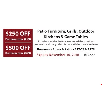 $250 off purchases over $2,500, $500 off purchases over $5,000. Patio furniture, grills, outdoor kitchens & game tables. Excludes special order furniture. Not valid on previous purchases or with any other discount. Valid on clearance items. Expires 11-30-16. #14652