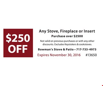 $250 off any stove, fireplace or insert purchase over $2,500. not valid on previous purchases or with any other discounts. Excludes Keystokers & cookstoves. Expires 11-30-16. #13650