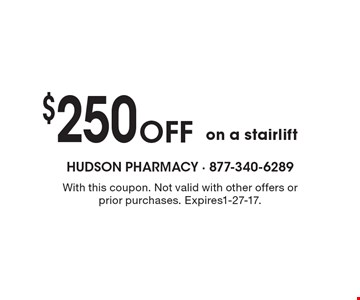 $250 Off on a stairlift. With this coupon. Not valid with other offers or prior purchases. Expires1-27-17.