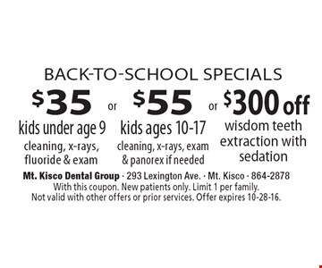 Back-To-School Specials $35 kids under age 9 cleaning, x-rays, fluoride & exam OR $55 kids ages 10-17 cleaning, x-rays, exam& panorex if needed OR $300 off wisdom teeth extraction with sedation. With this coupon. New patients only. Limit 1 per family. Not valid with other offers or prior services. Offer expires 10-28-16.