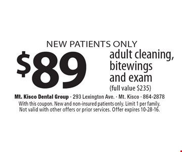 NEW PATIENTS ONLY $89 adult cleaning, bitewings and exam (full value $235). With this coupon. New and non-insured patients only. Limit 1 per family. Not valid with other offers or prior services. Offer expires 10-28-16.