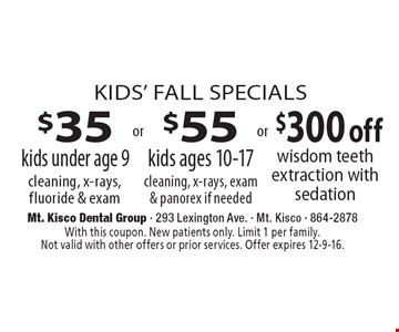 $35 kids under age 9 cleaning, x-rays, fluoride & exam or $55 kids ages 10-17 cleaning, x-rays, exam & panorex if needed or $300 off wisdom teeth extraction with sedation. With this coupon. New patients only. Limit 1 per family. Not valid with other offers or prior services. Offer expires 12-9-16.