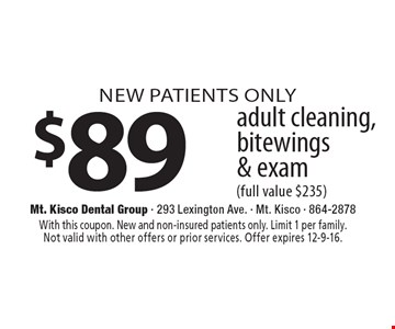 NEW PATIENTS ONLY $89 adult cleaning, bitewings & exam (full value $235). With this coupon. New and non-insured patients only. Limit 1 per family. Not valid with other offers or prior services. Offer expires 12-9-16.