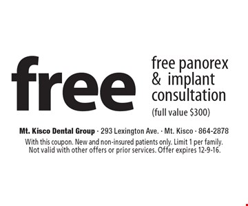 free panorex & implant consultation (full value $300). With this coupon. New and non-insured patients only. Limit 1 per family. Not valid with other offers or prior services. Offer expires 12-9-16.