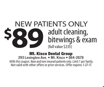 NEW PATIENTS ONLY $89 adult cleaning, bitewings & exam (full value $235). With this coupon. New and non-insured patients only. Limit 1 per family. Not valid with other offers or prior services. Offer expires 1-27-17.