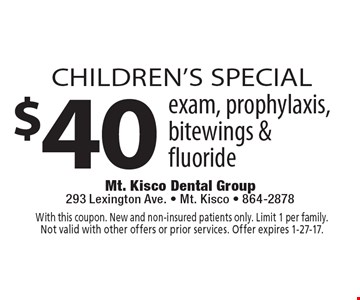 children's SPECIAL $40 exam, prophylaxis,bitewings & fluoride. With this coupon. New and non-insured patients only. Limit 1 per family. Not valid with other offers or prior services. Offer expires 1-27-17.