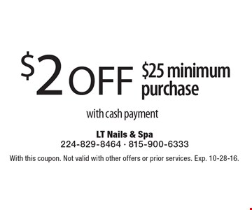 $2 OFF $25 minimum purchase with cash payment. With this coupon. Not valid with other offers or prior services. Exp. 10-28-16.