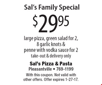 Sal's Family Special. $29.95 large pizza, green salad for 2, 8 garlic knots & penne with vodka sauce for 2. Take-out & delivery only. With this coupon. Not valid with other offers. Offer expires 1-27-17.
