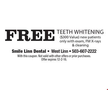 Free teeth Whitening ($300 Value) new patients only with exam, FM X-rays & cleaning. With this coupon. Not valid with other offers or prior purchases. Offer expires 12-2-16.
