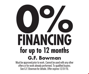 0% FINANCING for up to 12 months. Must be approved prior to work. Cannot be used with any other offers or for work already performed. To qualified buyers. See G.F. Bowman for details. Offer expires 12/31/16.