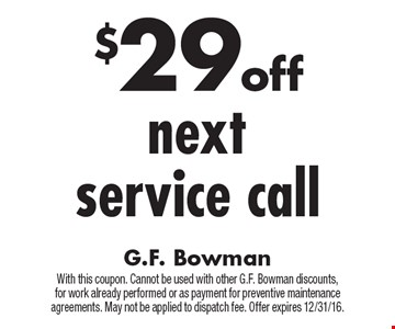 $29 off next service call. With this coupon. Cannot be used with other G.F. Bowman discounts, for work already performed or as payment for preventive maintenance agreements. May not be applied to dispatch fee. Offer expires 12/31/16.