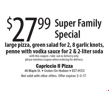 Super Family Special $27.99. Large pizza, green salad for 2, 8 garlic knots, penne with vodka sauce for 2 & 2-liter soda. With this coupon. Take-out or delivery only. Please mention coupon when ordering for delivery. Not valid with other offers. Offer expires 2-3-17.