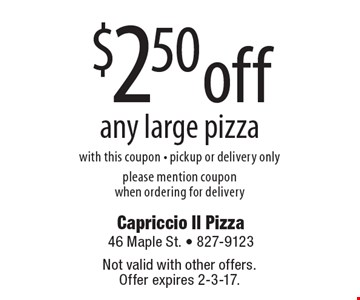 $2.50 off any large pizza. With this coupon. Pickup or delivery only. Please mention coupon when ordering for delivery. Not valid with other offers. Offer expires 2-3-17.