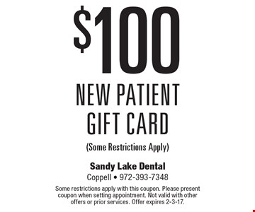 $100 New Patient Gift Card (Some Restrictions Apply). Some restrictions apply with this coupon. Please present coupon when setting appointment. Not valid with other offers or prior services. Offer expires 2-3-17.