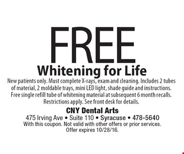 FREE Whitening for Life. New patients only. Must complete X-rays, exam and cleaning. Includes 2 tubes of material, 2 moldable trays, mini LED light, shade guide and instructions. Free single refill tube of whitening material at subsequent 6 month recalls. Restrictions apply. See front desk for details.. With this coupon. Not valid with other offers or prior services. Offer expires 10/28/16.