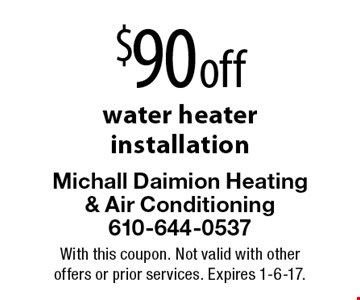 $90 off water heater installation. With this coupon. Not valid with other offers or prior services. Expires 1-6-17.