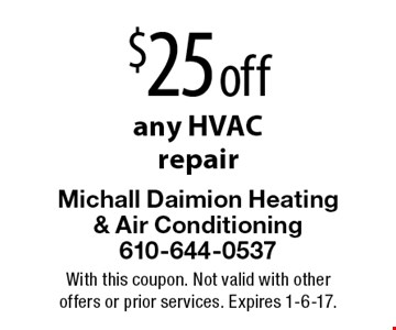 $25 off any HVAC repair. With this coupon. Not valid with other offers or prior services. Expires 1-6-17.
