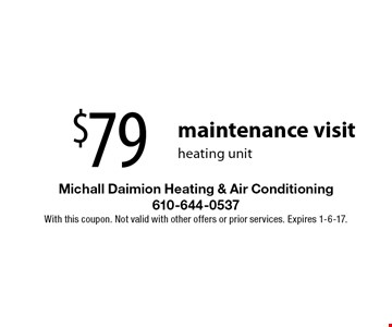 $79 maintenance visit heating unit. With this coupon. Not valid with other offers or prior services. Expires 1-6-17.