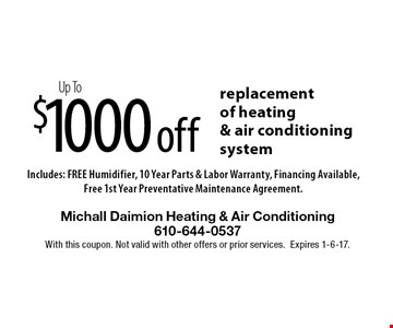 $1000offUp Toreplacement of heating & air conditioning system Includes: FREE Humidifier, 10 Year Parts & Labor Warranty, Financing Available, Free 1st Year Preventative Maintenance Agreement.. With this coupon. Not valid with other offers or prior services.Expires 1-6-17.