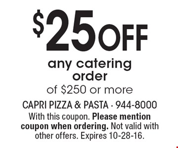 $25 Off any catering order of $250 or more. With this coupon. Please mention coupon when ordering. Not valid with other offers. Expires 10-28-16.
