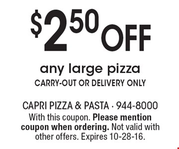 $2.50 Off any large pizza. CARRY-OUT OR DELIVERY ONLY. With this coupon. Please mention coupon when ordering. Not valid with other offers. Expires 10-28-16.
