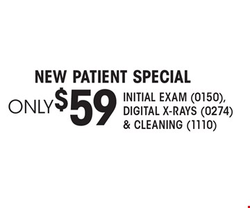 New patient Special only $59 Initial Exam (0150), Digital X-rays (0274)& Cleaning (1110).