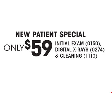 Only$59 new patient Special Initial Exam (0150),Digital X-rays (0274) & Cleaning (1110).