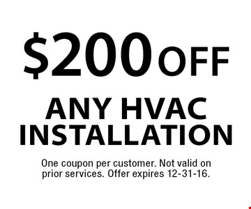 $200 off any HVAC Installation. One coupon per customer. Not valid on prior services. Offer expires 12-31-16.