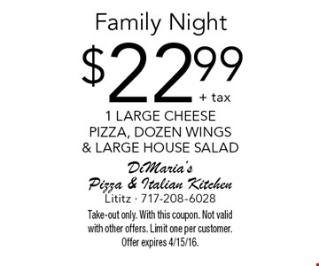 Family Night $22.99 + tax1 large cheese pizza, dozen wings & large house salad. Take-out only. With this coupon. Not valid with other offers. Limit one per customer. Offer expires 4/15/16.