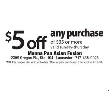 $5 off any purchase of $35 or more. Valid Sunday-Thursday. With this coupon. Not valid with other offers or prior purchases. Offer expires 4-15-16.