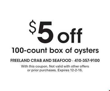$5 off100-count box of oysters. With this coupon. Not valid with other offers or prior purchases. Expires 12-2-16.