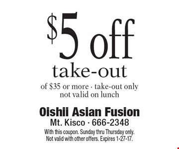 $5 off take-out of $35 or more. Take-out only Not valid on lunch. With this coupon. Sunday thru Thursday only. Not valid with other offers. Expires 1-27-17.