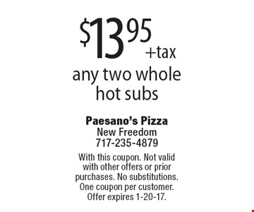 $13.95 +tax any two whole hot subs. With this coupon. Not valid with other offers or prior purchases. No substitutions. One coupon per customer. Offer expires 1-20-17.
