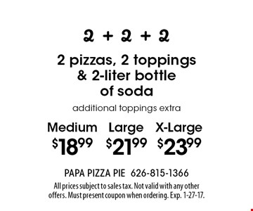 2 + 2 + 2 Medium $18.99 OR Large $21.99 OR X-Large $23.99 2 pizzas, 2 toppings & 2-liter bottle of soda additional toppings extra. All prices subject to sales tax. Not valid with any other offers. Must present coupon when ordering. Exp. 1-27-17.