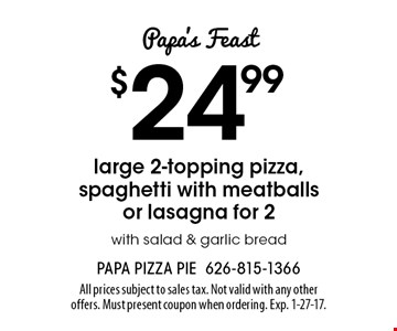 Papa's Feast $24.99 large 2-topping pizza, spaghetti with meatballs or lasagna for 2 with salad & garlic bread. All prices subject to sales tax. Not valid with any other offers. Must present coupon when ordering. Exp. 1-27-17.