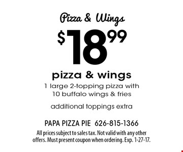Pizza & Wings $18.99 pizza & wings1 large 2-topping pizza with 10 buffalo wings & fries additional toppings extra. All prices subject to sales tax. Not valid with any other offers. Must present coupon when ordering. Exp. 1-27-17.